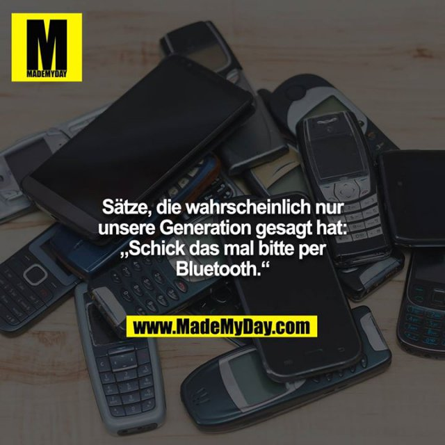 """Sätze, die wahrscheinlich nur unsere Generation gesagt hat:<br /> """"Schick das mal bitte per Bluetooth."""""""
