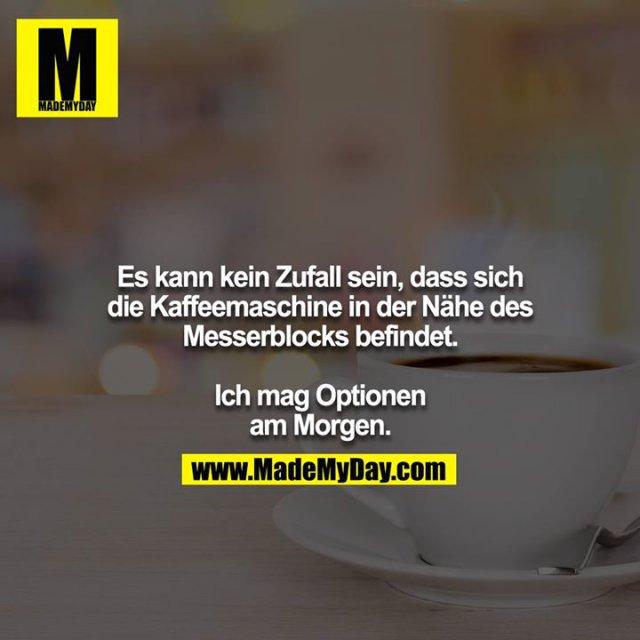 Es kann kein Zufall sein, dass sich die Kaffeemaschine in der Nähe des Messerblocks befindet.<br /> <br /> Ich mag Optionen am Morgen.