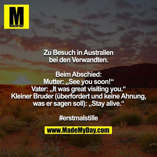 """Zu Besuch in Australien bei den Verwandten.<br /> <br /> Beim Abschied:<br /> Mutter: """"See you soon!""""<br /> Vater: """"It was great visiting you.""""<br /> Kleiner Bruder (überfordert und keine Ahnung, was er sagen soll): """"Stay alive.""""<br /> <br /> #erstmalstille"""