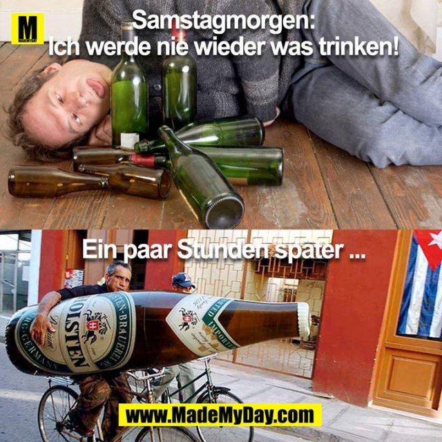 *Samstag Morgen<br /> <br /> Ich werde nie wieder was trinken!<br /> <br /> Ein paar Stunden später ...<br />