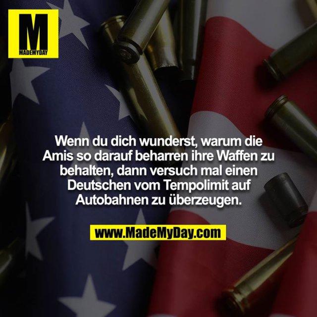 Wenn du dich wunderst, warum die Amis so darauf beharren ihre Waffen zu behalten, dann versuch mal einen Deutschen vom Tempolimit auf Autobahnen zu überzeugen.