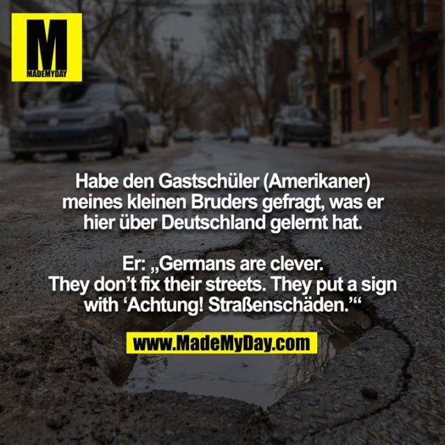 """Habe den Gastschüler (Amerikaner) meines kleinen Bruders gefragt, was er hier über Deutschland gelernt hat. <br /> <br /> Er: """"Germans are clever. They don't fix their streets. They put a sign with 'Achtung! Straßenschäden.'"""""""