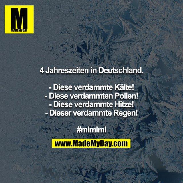 4 Jahreszeiten in Deutschland.<br /> <br /> - Diese verdammte Kälte!<br /> - Diese verdammten Pollen!<br /> - Diese verdammte Hitze!<br /> - Dieser verdammte Regen!<br /> <br /> #mimimi