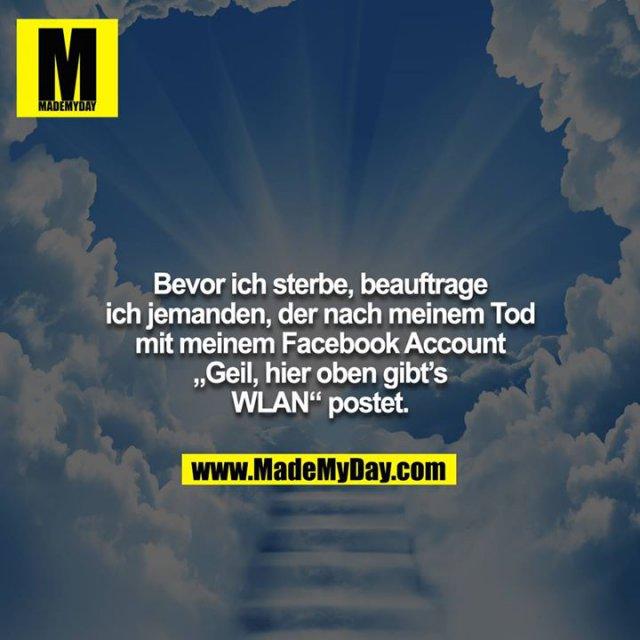 """Bevor ich sterbe, beauftrage ich jemanden, der nach meinem Tod mit meinem Facebook Account """"Geil, hier oben gibt's<br /> WLAN"""" postet."""
