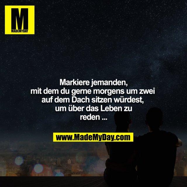 Markiere jemanden, mit dem du gerne morgens um zwei auf dem Dach sitzen würdest, um über das Leben zu reden ...