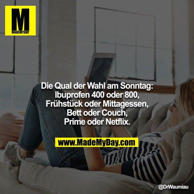 Die Qual der Wahl am Sonntag:<br /> Ibuprofen 400 oder 800, Frühstück oder Mittagessen, Bett oder Couch, Prime oder Netflix.
