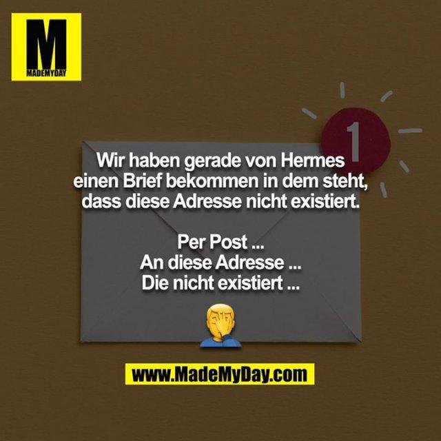 Wir haben gerade von Hermes einen Brief bekommen in dem steht, dass diese Adresse nicht existiert.<br /> <br /> Per Post ...<br /> An diese Adresse ...<br /> Die nicht existiert ...<br /> <br /> ?