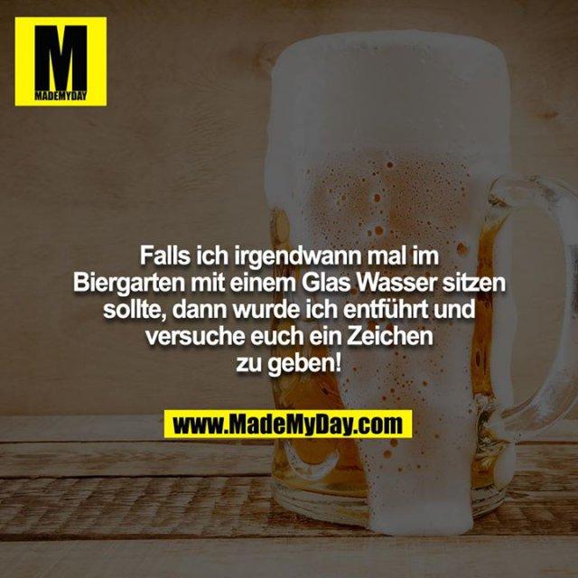 Falls ich irgendwann mal im Biergarten mit einem Glas Wasser sitzen sollte, dann wurde ich entführt und versuche euch ein Zeichen zu geben!