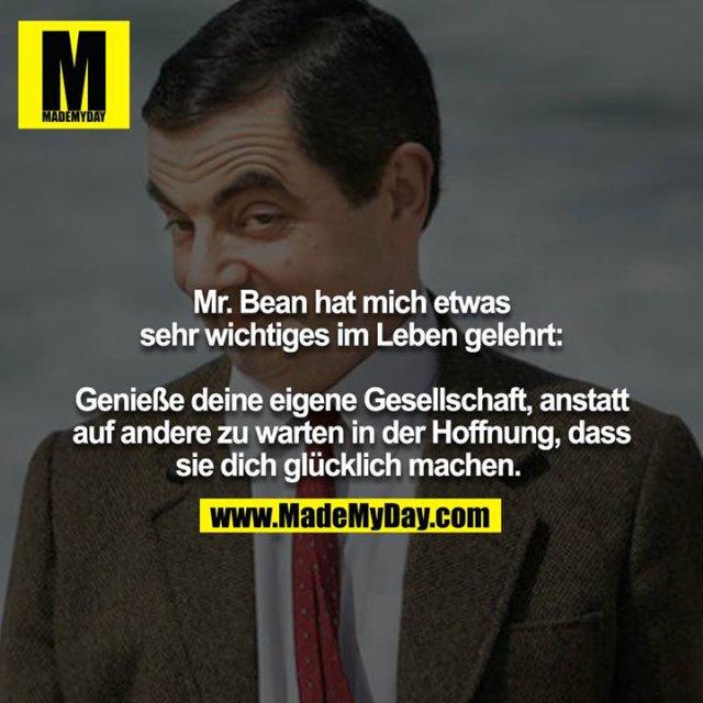Mr. Bean hat mich etwas sehr wichtiges im Leben gelehrt:<br /> <br /> Genieße deine eigene Gesellschaft, anstatt auf andere zu warten in der Hoffnung, dass sie dich glücklich machen.