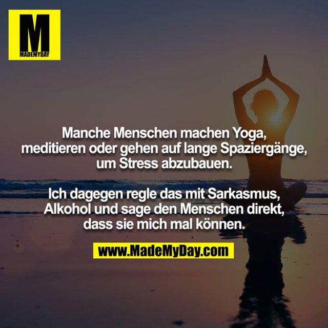 Manche Menschen machen Yoga, meditieren oder gehen auf lange Spaziergänge, um Stress abzubauen.<br /> <br /> Ich dagegen regle das mit Sarkasmus, Alkohol und sage den Menschen direkt, dass sie mich mal können.