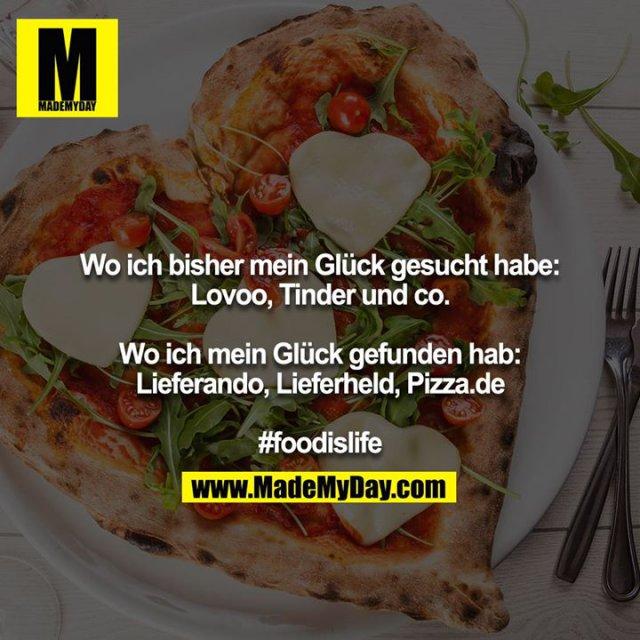 Wo ich bisher mein Glück gesucht habe: Lovoo, Tinder und co.<br /> <br /> Wo ich mein Glück gefunden hab: Lieferando, Lieferheld, Pizza.de<br /> <br /> #foodislife