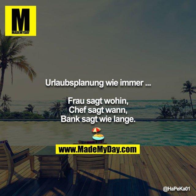 Urlaubsplanung wie immer ...<br /> <br /> Frau sagt wohin,<br /> Chef sagt wann,<br /> Bank sagt wie lange.<br /> <br /> ?