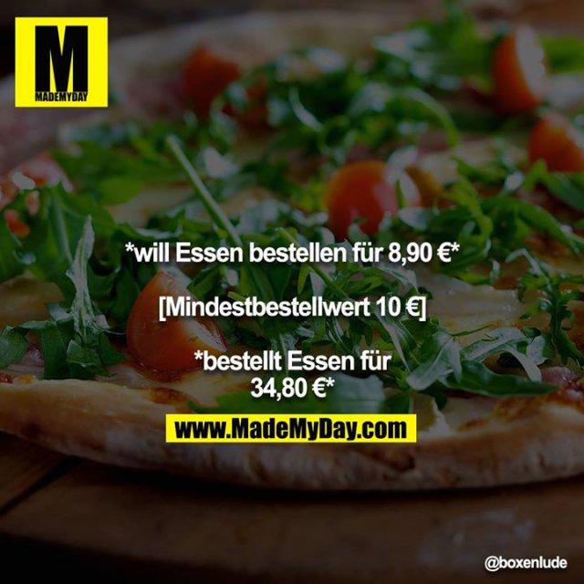 *will Essen bestellen für 8,90 €*<br /> <br /> [Mindestbestellwert 10 €]<br /> <br /> *bestellt Essen für 34,80 €*