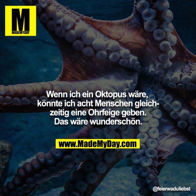 Wenn ich ein Oktopus wäre, könnte ich acht Menschen gleichzeitig eine Ohrfeige geben. Das wäre wunderschön.