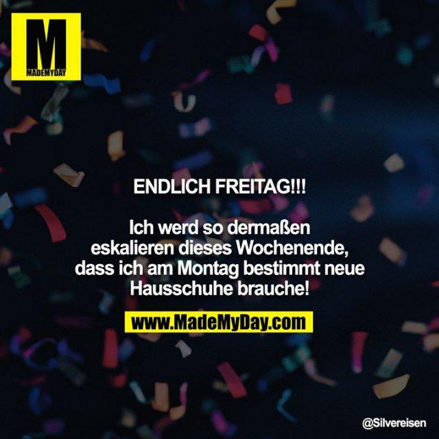 ENDLICH FREITAG!!!<br /> <br /> Ich werd so dermaßen eskalieren dieses Wochenende, dass ich am Montag bestimmt neue Hausschuhe brauche!