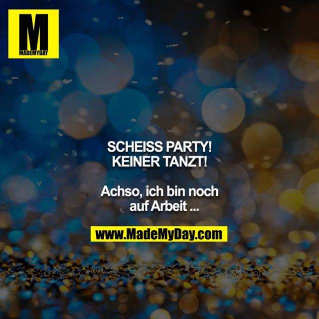 SCHEISS PARTY!<br /> KEINER TANZT!<br /> <br /> Achso, ich bin noch auf Arbeit ...