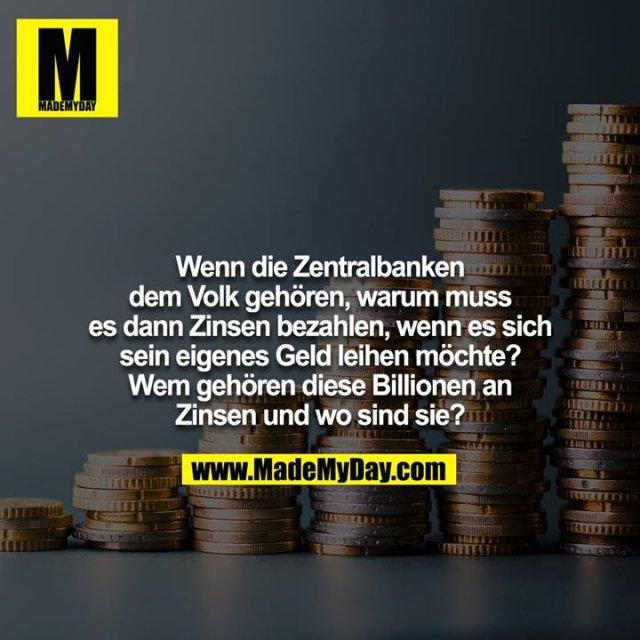 Wenn die Zentralbanken dem Volk gehören, warum muss<br /> es dann Zinsen bezahlen, wenn es sich sein eigenes Geld leihen möchte? Wem gehören diese Billionen an Zinsen und wo sind sie?