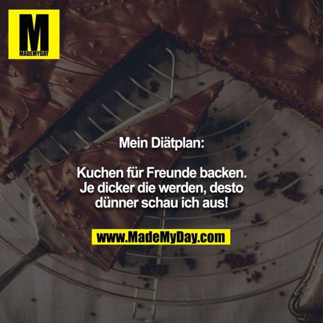 Mein Diätplan:<br /> <br /> Kuchen für Freunde backen. Je dicker die werden, desto dünner schau ich aus!