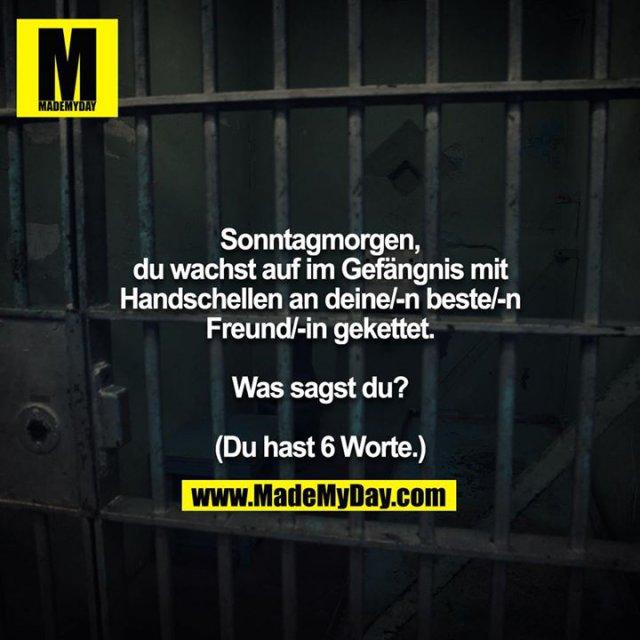 Sonntagmorgen, du wachst auf im Gefängnis mit Handschellen an deine/-n beste/-n Freund/-in gekettet.<br /> <br /> Was sagst du?<br /> <br /> (Du hast 6 Worte.)