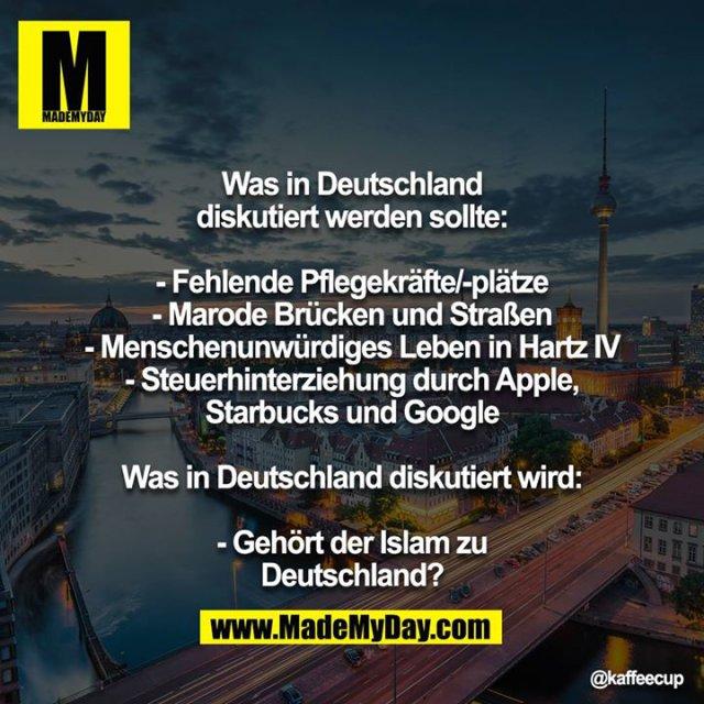 Was in Deutschland diskutiert werden sollte:<br /> <br /> - Fehlende Pflegekräfte/-plätze<br /> - Marode Brücken und Straßen<br /> - Menschenunwürdiges Leben in Hartz IV<br /> - Steuerhinterziehung durch Apple, Starbucks und Google<br /> <br /> Was in Deutschland diskutiert wird:<br /> <br /> - Gehört der Islam zu Deutschland?
