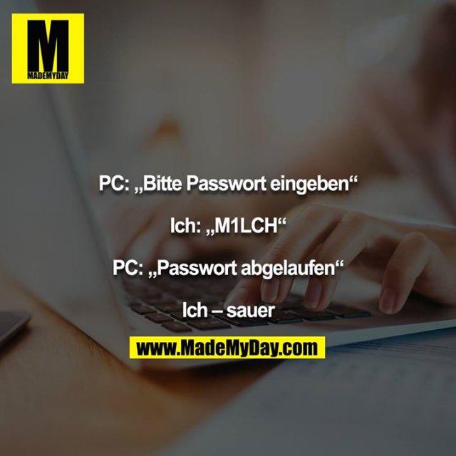 """PC: """"Bitte Passwort eingeben""""<br /> <br /> Ich: """"M1LCH""""<br /> <br /> PC: """"Passwort abgelaufen""""<br /> <br /> Ich – sauer"""