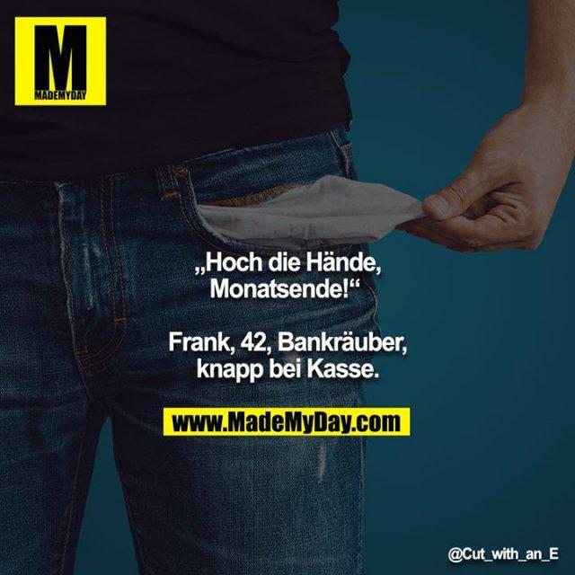 """Hoch die Hände, Monatsende!"" <br /> <br /> Frank, 42, Bankräuber, knapp bei Kasse."