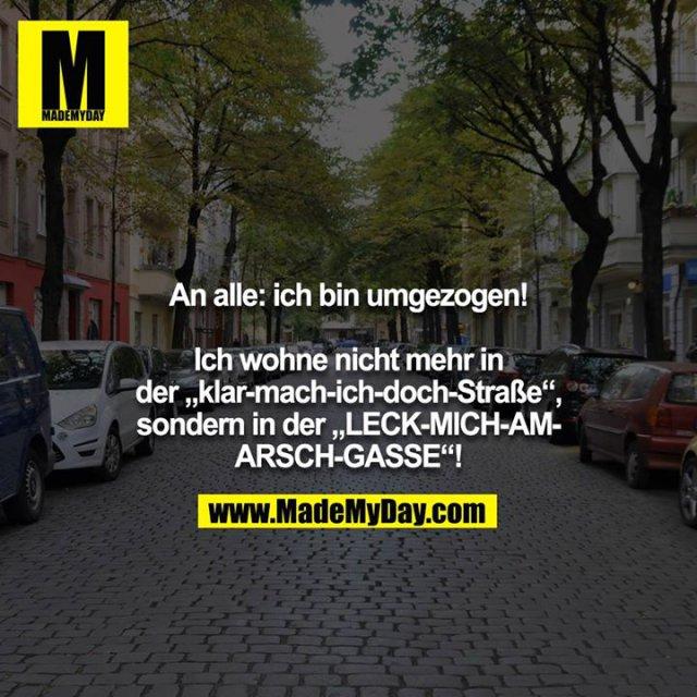 """An alle: ich bin umgezogen!<br /> <br /> Ich wohne nicht mehr in der """"klar-mach-ich-doch-Straße"""",<br /> sondern in der """"LECK-MICH-AM-ARSCH-GASSE""""!"""
