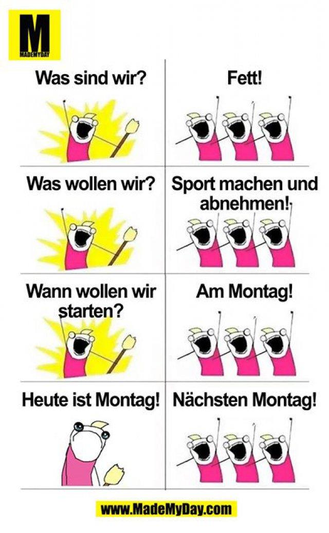 Was sind wir?<br /> Fett!<br /> Was wollen wir?<br /> Sport machen und abnehmen!<br /> Wann wollen wir starten? <br /> Am Montag!<br /> Heute ist Montag!<br /> Nächsten Montag!