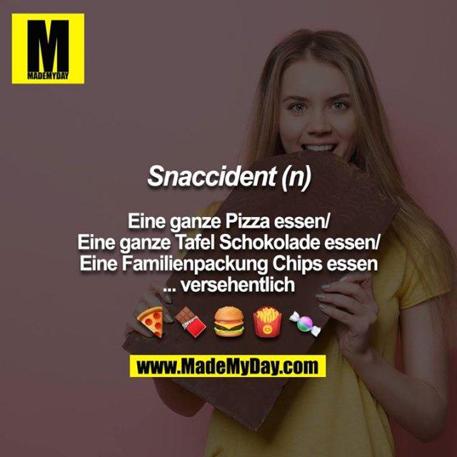 Snaccident (n)<br /> <br /> Eine ganze Pizza essen/<br /> Eine ganze Tafel Schokolade essen/<br /> Eine Familienpackung Chips essen<br /> ... versehentlich<br /> <br /> ?????