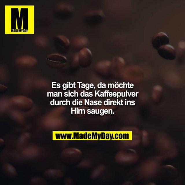 Es gibt Tage, da möchte man sich das Kaffeepulver durch die Nase direkt ins Hirn saugen.