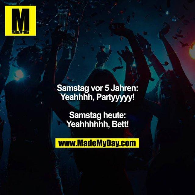 Samstag vor 5 Jahren:<br /> Yeahhhh, Partyyyyy!<br /> <br /> Samstag heute:<br /> Yeahhhhhh, Bett!