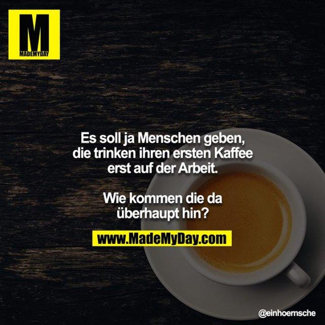 Es soll ja Menschen geben, die trinken ihren ersten Kaffee erst auf der Arbeit.<br /> <br /> Wie kommen die da überhaupt hin?