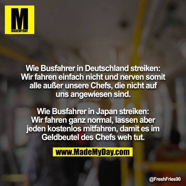 Wie Busfahrer in Deutschland streiken: Wir fahren einfach nicht und nerven somit alle außer unsere Chefs, die nicht auf uns angewiesen sind.<br /> <br /> Wie Busfahrer in Japan streiken: Wir fahren ganz normal, lassen aber jeden kostenlos mitfahren, damit es im Geldbeutel des Chefs weh tut.