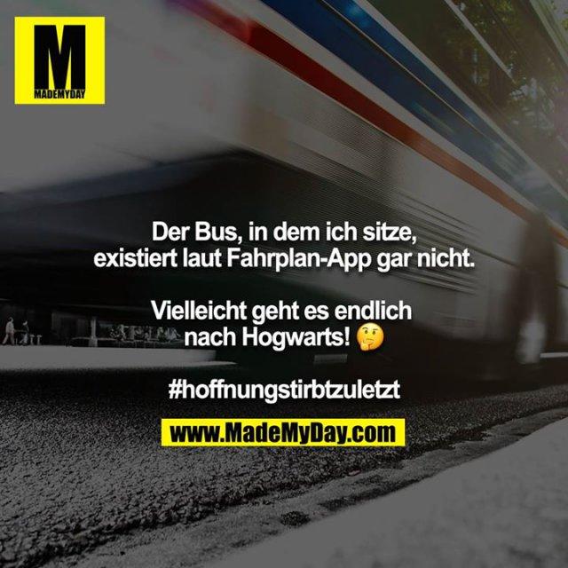 Der Bus, in dem ich sitze, existiert laut Fahrplan-App gar nicht.<br /> <br /> Vielleicht geht es endlich nach Hogwarts! ?<br /> <br /> #hoffnungstirbtzuletzt
