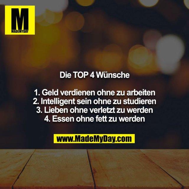 Die TOP 4 Wünsche<br /> <br /> 1. Geld verdienen ohne zu arbeiten<br /> 2. Intelligent sein ohne zu studieren<br /> 3. Lieben ohne verletzt zu werden<br /> 4. Essen ohne fett zu werden