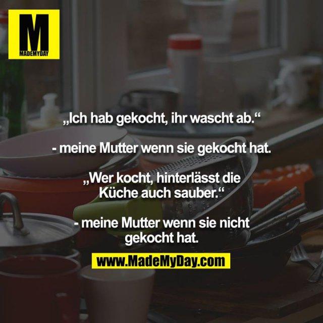 """""""Ich hab gekocht, ihr wascht ab.""""<br /> <br /> - meine Mutter wenn sie gekocht hat.<br /> <br /> """"Wer kocht, hinterlässt die Küche auch sauber.""""<br /> <br /> - meine Mutter wenn sie nicht gekocht hat."""