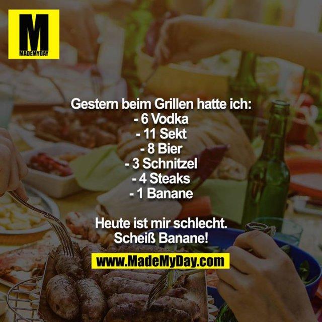 Gestern beim Grillen hatte ich:<br /> - 6 Vodka<br /> - 11 Sekt<br /> - 8 Bier<br /> - 3 Schnitzel<br /> - 4 Steaks<br /> - 1 Banane<br /> <br /> Heute ist mir schlecht.<br /> Scheiß Banane!