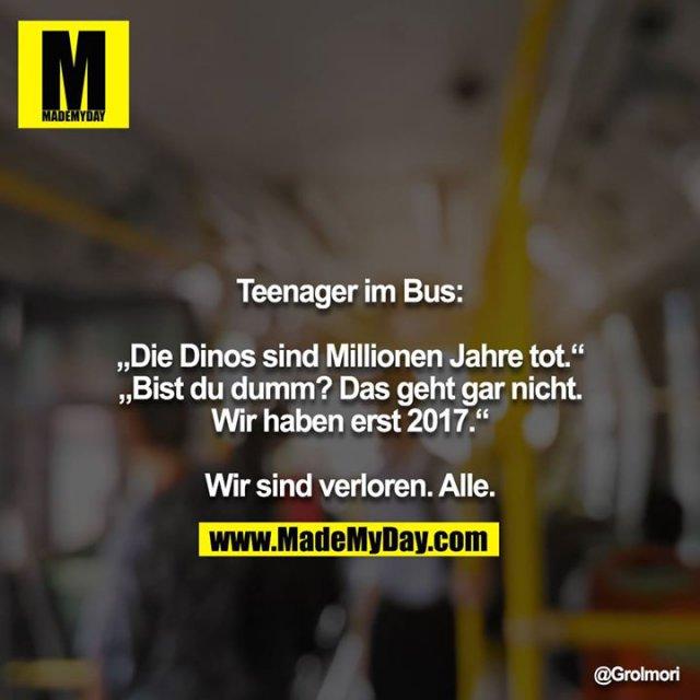 """Teenager im Bus:<br /> <br /> """"Die Dinos sind Millionen Jahre tot.""""<br /> """"Bist du dumm? Das geht gar nicht. Wir haben erst 2017.""""<br /> <br /> Wir sind verloren. Alle."""