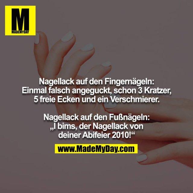 """Nagellack auf den Fingernägeln: Einmal falsch angeguckt, schon 3 Kratzer, 5 freie Ecken und ein Verschmierer.<br /> <br /> Nagellack auf den Fußnägeln: """"I bims, der Nagellack von deiner Abifeier 2010!"""""""