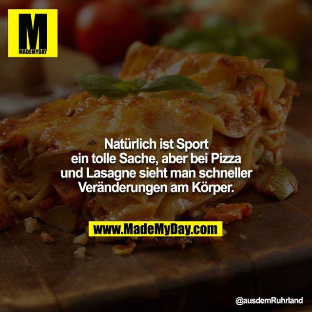 Natürlich ist Sport ein tolle Sache, aber bei Pizza und Lasagne sieht man schneller Veränderungen am Körper.