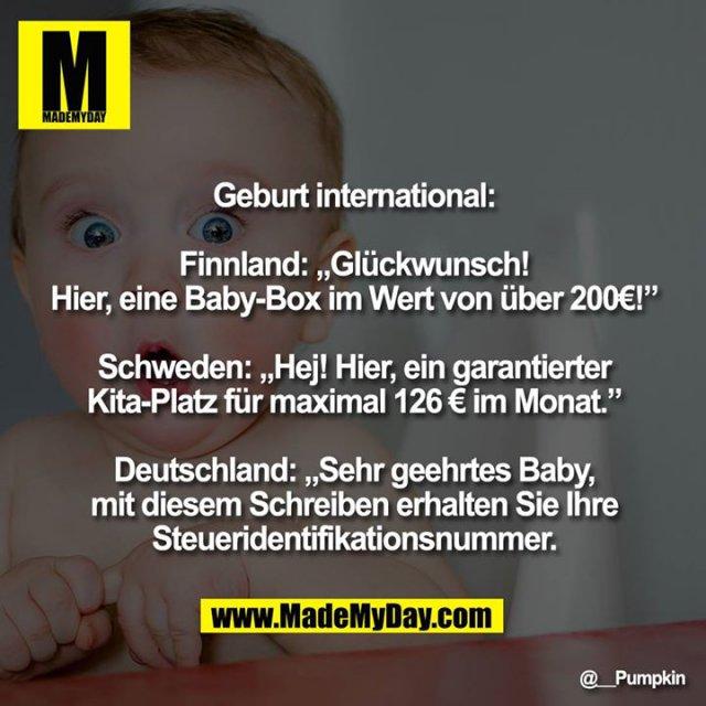 """Geburt international:<br /> <br /> Finnland: """"Glückwunsch! Hier, eine Baby-Box im Wert von über 200€!""""<br /> <br /> Schweden: """"Hej! Hier, ein garantierter Kita-Platz für maximal 126 € im Monat.""""<br /> <br /> Deutschland: """"Sehr geehrtes Baby, mit diesem Schreiben erhalten Sie Ihre Steueridentifikationsnummer."""""""