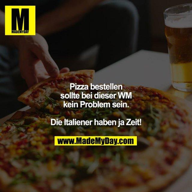 Pizza bestellen sollte bei dieser WM kein Problem sein.<br /> <br /> Die Italiener haben ja Zeit!