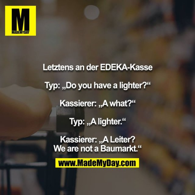 "Letztens an der EDEKA-Kasse<br /> <br /> Typ: ""Do you have a lighter?""<br /> <br /> Kassierer: ""A what?""<br /> <br /> Typ: ""A lighter.""<br /> <br /> Kassierer: ""A Leiter? We are not a Baumarkt."""