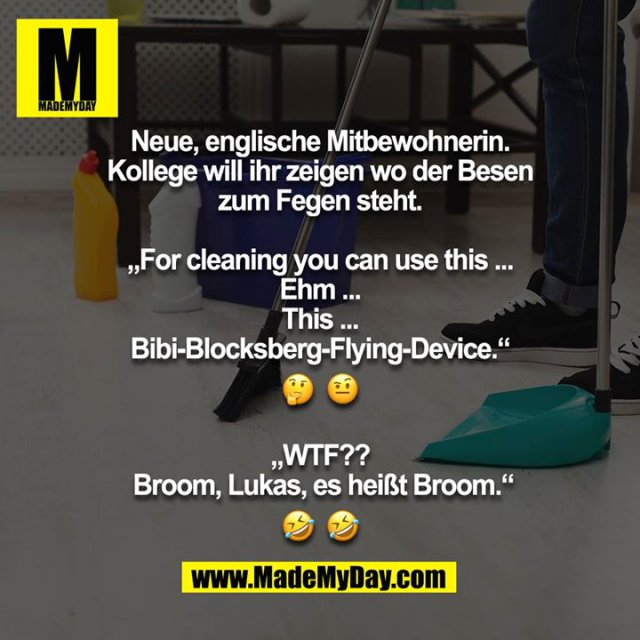 "Neue, englische Mitbewohnerin. Kollege will ihr zeigen wo der Besen zum Fegen steht.<br /> <br /> ""For cleaning you can use this ... Ehm ... This ... Bibi-Blocksberg-Flying-Device.""<br /> ? ?<br /> <br /> ""WTF??  Broom, Lukas, es heißt Broom.""<br /> ? ?"