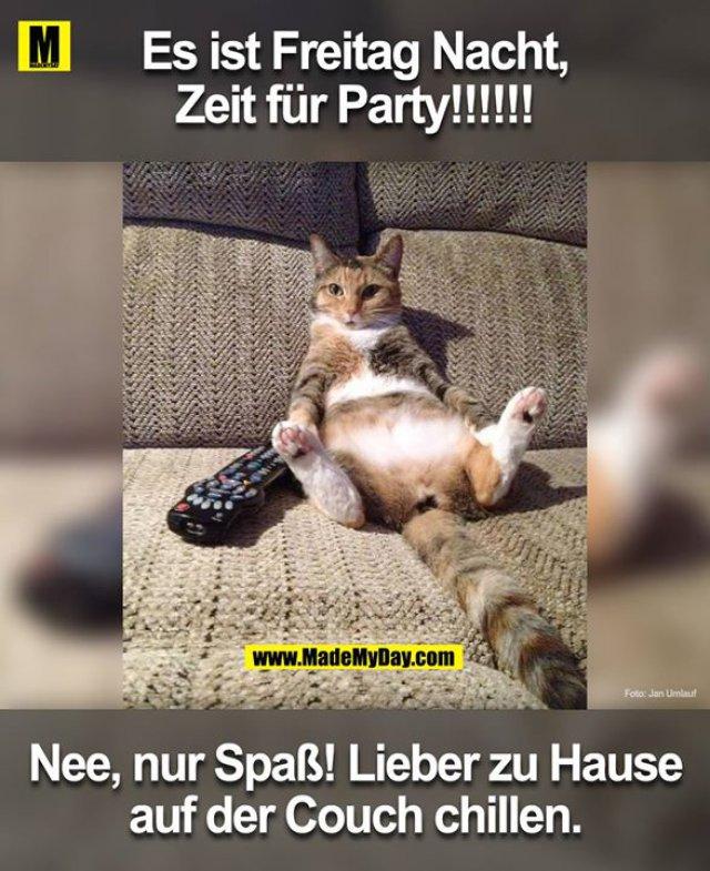 Es ist Freitag Nacht,<br /> Zeit für Party!!!!!!<br /> He nur Spass! Ich bin zuhause auf der Couch am chillen.