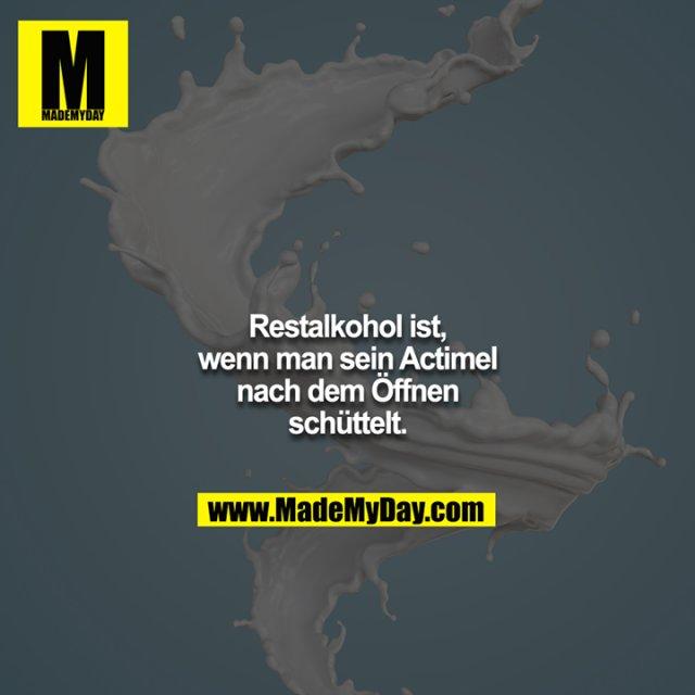 Restalkohol ist, wenn man sein Actimel nach dem Öffnen schüttelt.
