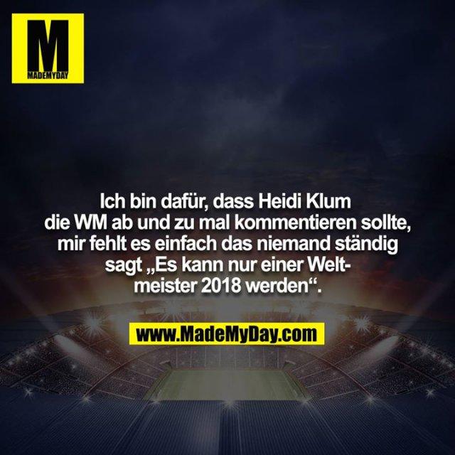 """Ich bin dafür, dass Heidi Klum die WM ab und zu mal kommentieren sollte, mir fehlt es einfach das niemand ständig<br /> sagt """"Es kann nur einer Weltmeister 2018 werden""""."""