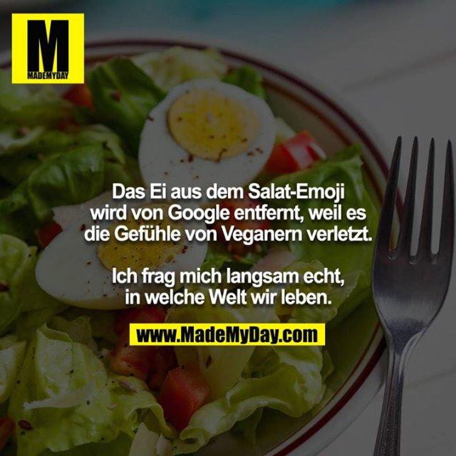 Das Ei aus dem Salat-Emoji wird von Google entfernt, weil es<br /> die Gefühle von Veganern verletzt.<br /> <br /> Ich frag mich langsam echt, in welche Welt wir leben.