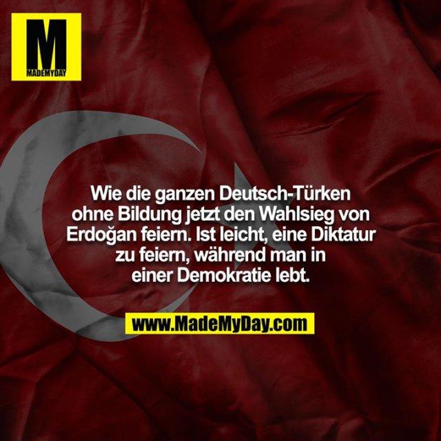 Wie die ganzen Deutsch-Türken ohne Bildung jetzt den Wahlsieg von Erdoğan feiern. Ist leicht, eine Diktatur zu feiern, während man in einer Demokratie lebt.