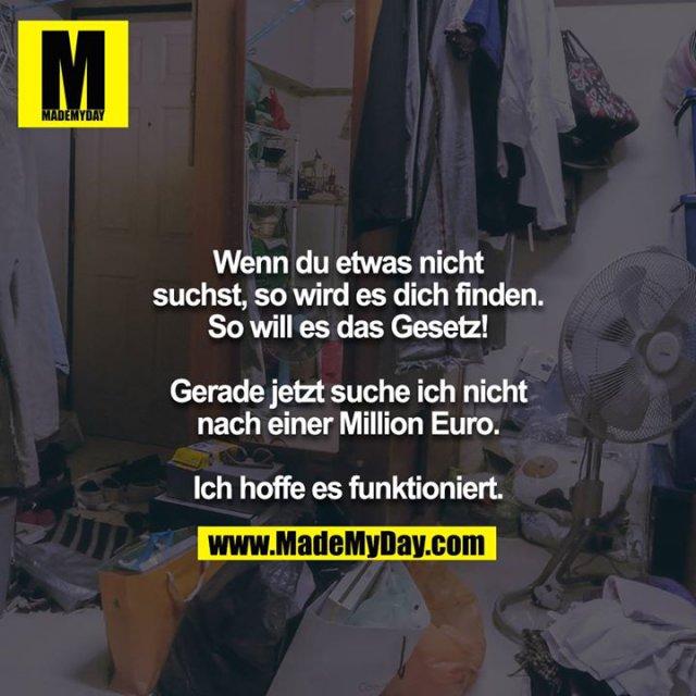 Wenn du etwas nicht suchst, so wird es dich finden.<br /> So will es das Gesetz!<br /> <br /> Gerade jetzt suche ich nicht nach einer Million Euro.<br /> <br /> Ich hoffe es funktioniert.